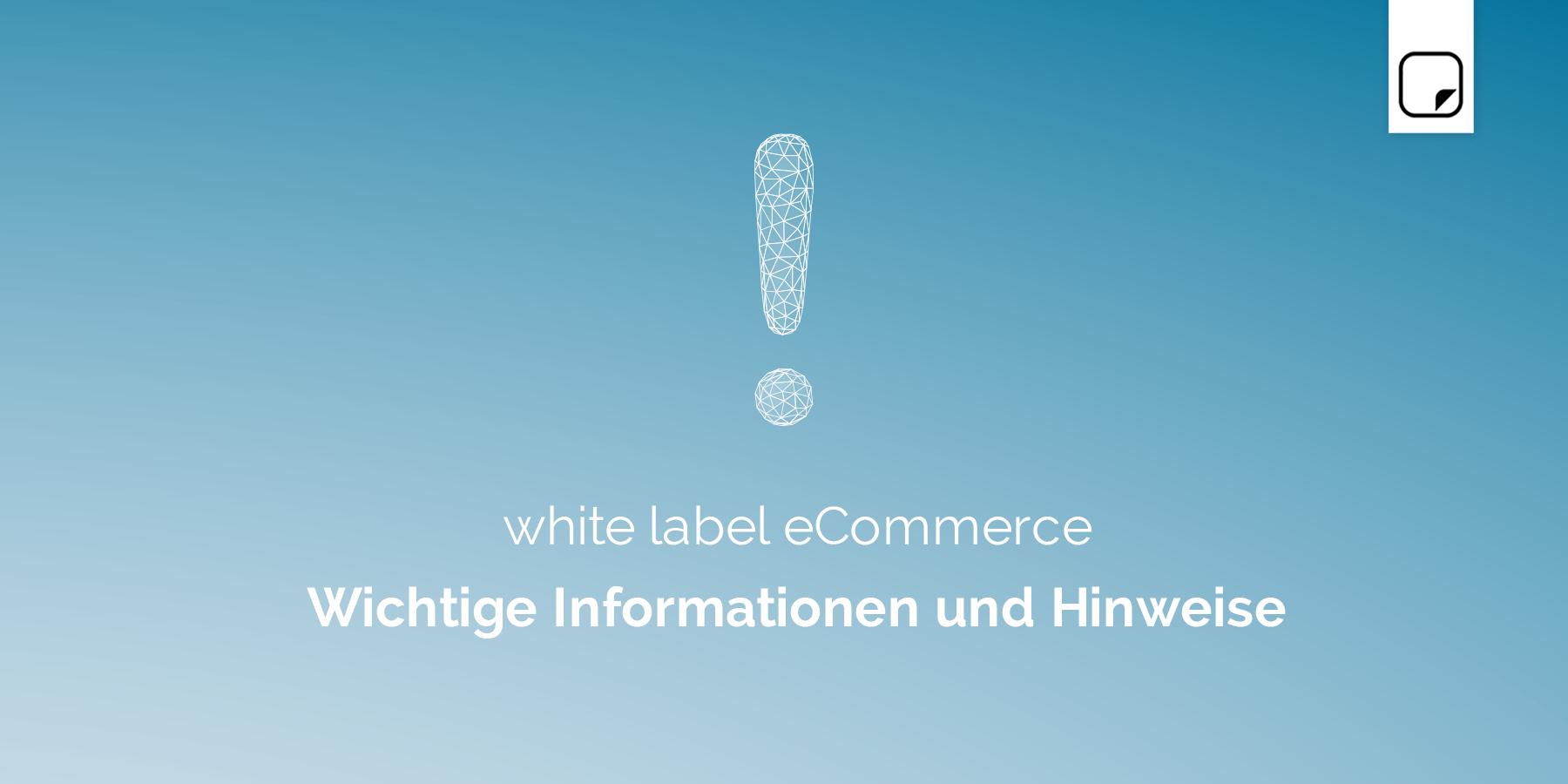 white label eCommerce Wichtige Informationen und Hinweise